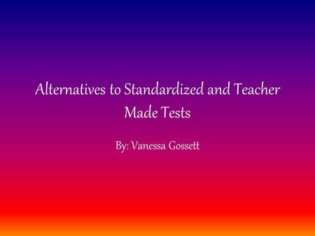 Alternatives to Standardized and Teacher Made Tests By: Vanessa Gossett.