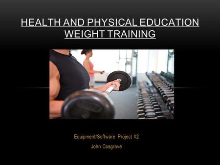 Equipment/Software Project #2 John Cosgrove HEALTH AND PHYSICAL EDUCATION WEIGHT TRAINING.