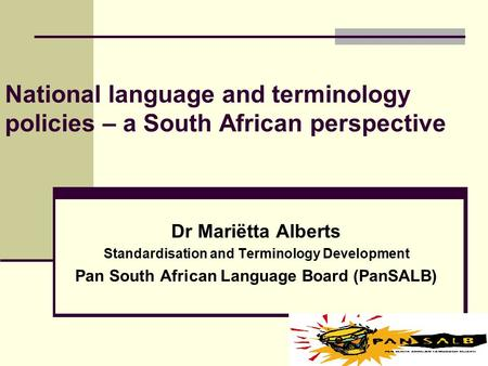 National language and terminology policies – a South African perspective Dr Mariëtta Alberts Standardisation and Terminology Development Pan South African.