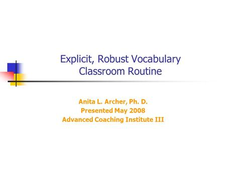 Explicit, Robust Vocabulary Classroom Routine Anita L. Archer, Ph. D. Presented May 2008 Advanced Coaching Institute III.