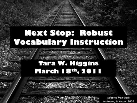 Next Stop: Robust Vocabulary Instruction Tara W. Higgins March 18 th, 2011 Adapted from Beck, McKeown, & Kucan, 2002.