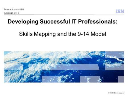 © 2009 IBM Corporation Developing Successful IT Professionals: Skills Mapping and the 9-14 Model Temeca Simpson- IBM October 29, 2013.