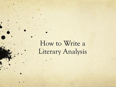 How to Write a Literary Analysis. What is a Literary Analysis? Analysis – is the practice of looking closely at small parts and see how they affect the.