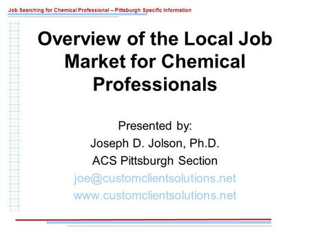 Job Searching for Chemical Professional – Pittsburgh Specific Information Presented by: Joseph D. Jolson, Ph.D. ACS Pittsburgh Section