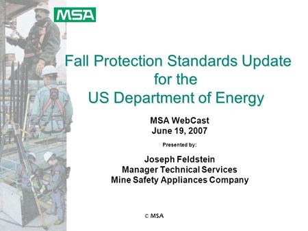 © MSA Fall Protection Standards Update for the US Department of Energy MSA WebCast June 19, 2007 Presented by: Joseph Feldstein Manager Technical Services.