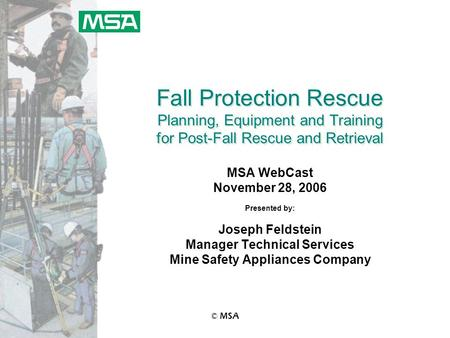 © MSA Fall Protection Rescue Planning, Equipment and Training for Post-Fall Rescue and Retrieval MSA WebCast November 28, 2006 Presented by: Joseph Feldstein.