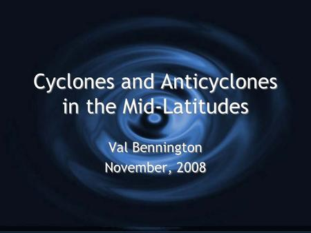 Cyclones and Anticyclones in the Mid-Latitudes Val Bennington November, 2008 Val Bennington November, 2008.