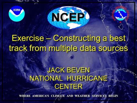 Exercise – Constructing a best track from multiple data sources NATIONAL HURRICANE CENTER JACK BEVEN WHERE AMERICA'S CLIMATE AND WEATHER SERVICES BEGIN.