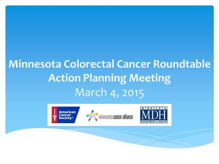 Minnesota Colorectal Cancer Roundtable Action Planning Meeting March 4, 2015.