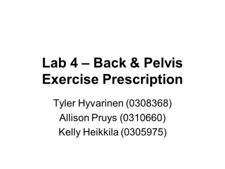 Lab 4 – Back & Pelvis Exercise Prescription Tyler Hyvarinen (0308368) Allison Pruys (0310660) Kelly Heikkila (0305975)