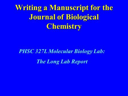 Writing a Manuscript for the Journal of Biological Chemistry PHSC 327L Molecular Biology Lab: The Long Lab Report.