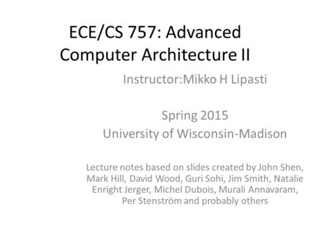 <strong>ECE</strong>/CS 757: Advanced Computer Architecture II Instructor:Mikko H Lipasti Spring 2015 University of Wisconsin-Madison Lecture notes based on slides created.