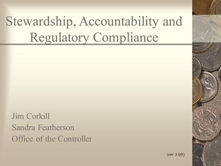 (rev 3/09) Stewardship, Accountability and Regulatory Compliance Jim Corkill Sandra Featherson Office of the Controller.