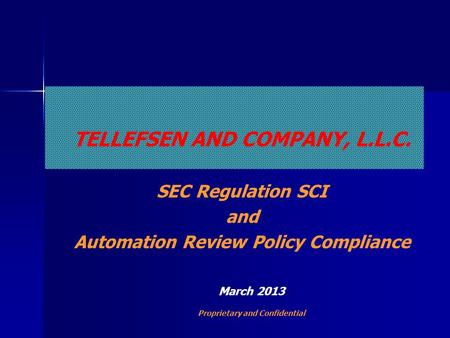 TELLEFSEN AND COMPANY, L.L.C. SEC Regulation SCI and Automation Review Policy Compliance March 2013 Proprietary and Confidential.