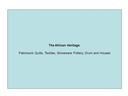 The African Heritage: Patchwork Quilts, Textiles, Stoneware Pottery, Drum and Houses.
