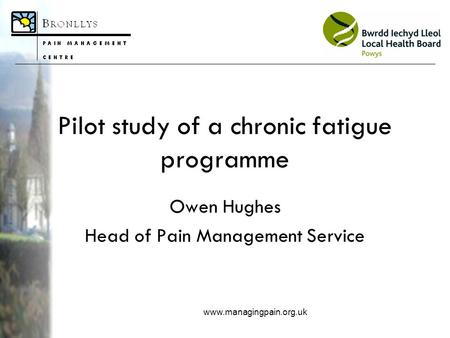 Www.managingpain.org.uk Pilot study of a chronic fatigue programme Owen Hughes Head of Pain Management Service.