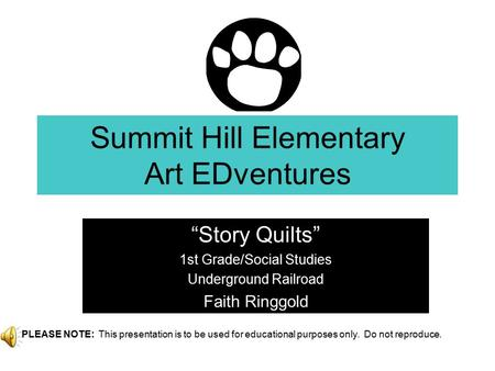 """Story Quilts"" 1st Grade/Social Studies Underground Railroad Faith Ringgold Brought to you by your PTA! Summit Hill Elementary Art EDventures PLEASE NOTE:"