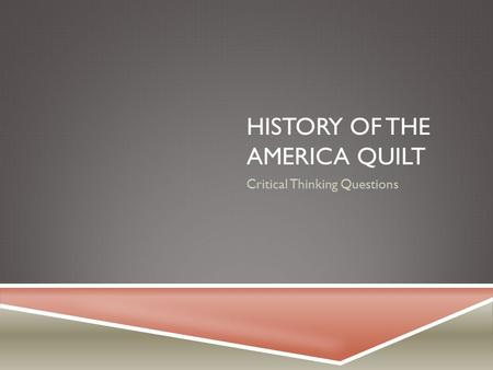 HISTORY OF THE AMERICA QUILT Critical Thinking Questions.