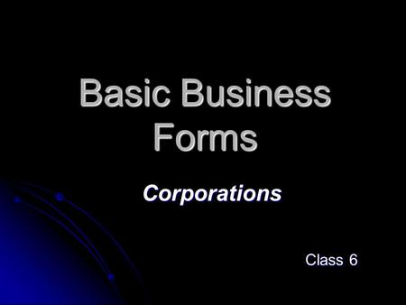Basic Business Forms Corporations Class 6. Forming a Business The first question: The first question: What form should the business take? What form should.