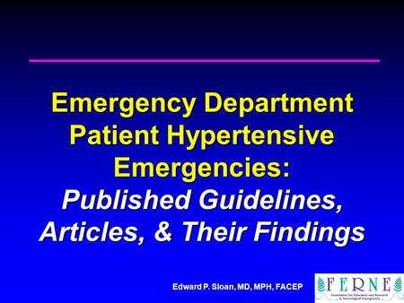 Edward P. Sloan, MD, MPH, FACEP Emergency Department Patient Hypertensive Emergencies: Published Guidelines, Articles, & Their Findings.