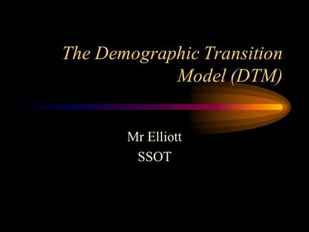 The Demographic Transition Model (DTM) Mr Elliott SSOT.