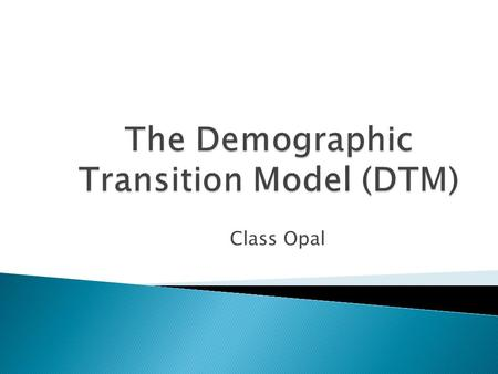 Class Opal.  You will understand the definition of what a demographic transition is  You will understand the differences between the various stages.