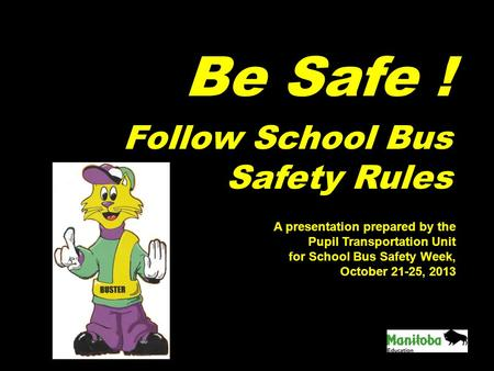 Be Safe ! Follow School Bus Safety Rules A presentation prepared by the Pupil Transportation Unit for School Bus Safety Week, October 21-25, 2013.