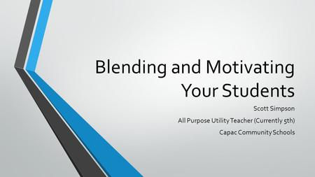 Blending and Motivating Your Students Scott Simpson All Purpose Utility Teacher (Currently 5th) Capac Community Schools.