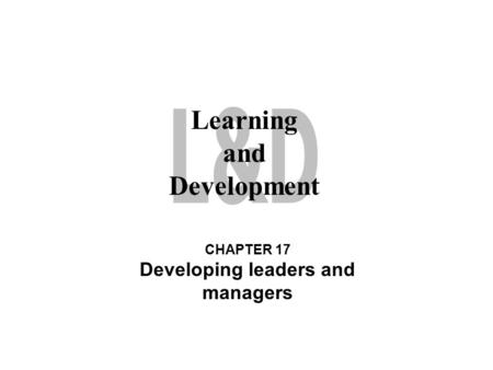 Learning and Development CHAPTER 17 Developing leaders and managers.