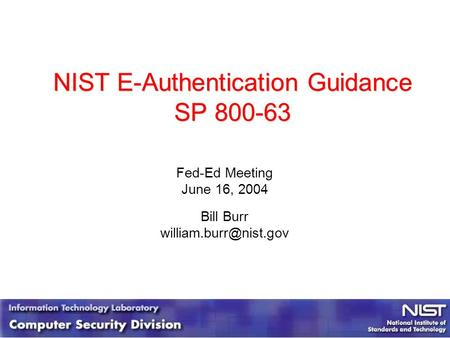 NIST E-Authentication Guidance SP 800-63 Fed-Ed Meeting June 16, 2004 Bill Burr