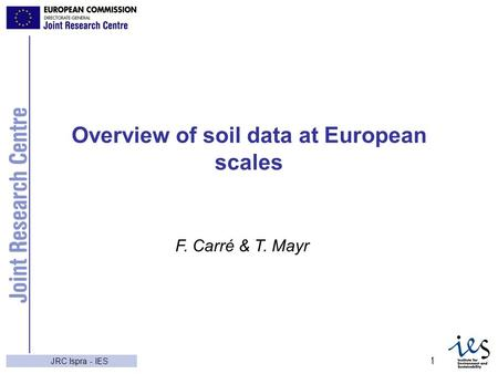 JRC Ispra - IES 1 Overview of soil data at European scales F. Carré & T. Mayr.