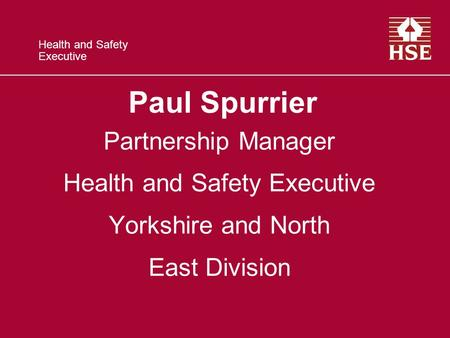 Health and Safety Executive Paul Spurrier Partnership Manager Health and Safety Executive Yorkshire and North East Division.