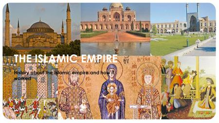 THE ISLAMIC EMPIRE History about the Islamic empire and how it worked.