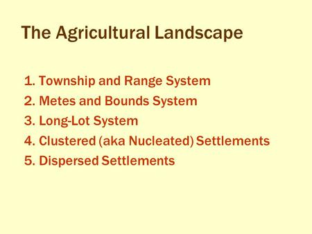 The Agricultural Landscape 1. Township and Range System 2. Metes and Bounds System 3. Long-Lot System 4. Clustered (aka Nucleated) Settlements 5. Dispersed.