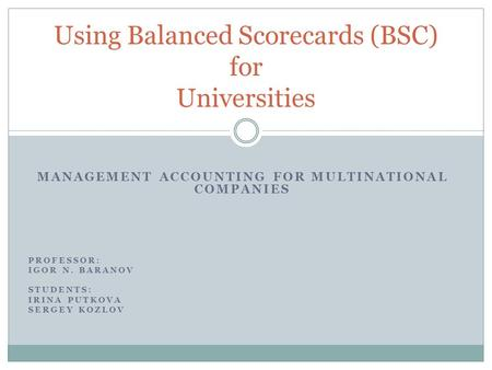 MANAGEMENT ACCOUNTING FOR MULTINATIONAL COMPANIES PROFESSOR: IGOR N. BARANOV STUDENTS: IRINA PUTKOVA SERGEY KOZLOV Using Balanced Scorecards (BSC) for.