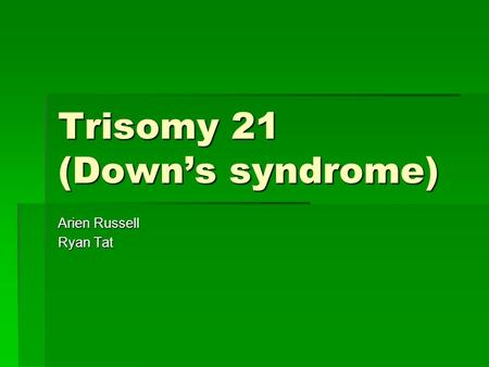 Trisomy 21 (Down's syndrome) Arien Russell Ryan Tat.