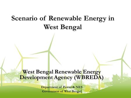 West Bengal <strong>Renewable</strong> <strong>Energy</strong> Development Agency (WBREDA) Department of Power & NES Government of West Bengal Scenario of <strong>Renewable</strong> <strong>Energy</strong> <strong>in</strong> West Bengal.
