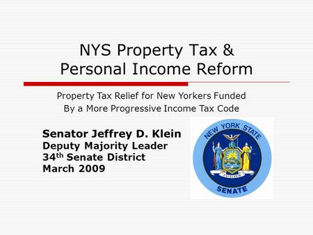 NYS Property Tax & Personal Income Reform Senator Jeffrey D. Klein Deputy Majority Leader 34 th Senate District March 2009 Property Tax Relief for New.