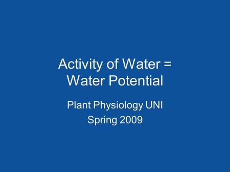 Activity of Water = Water Potential Plant Physiology UNI Spring 2009.