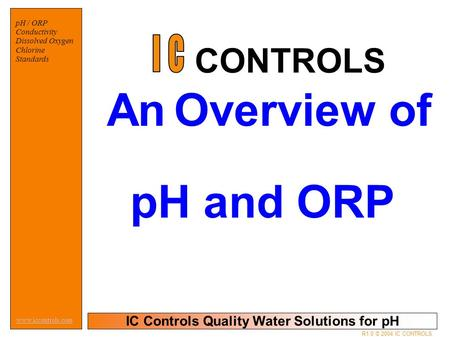 IC Controls Quality Water Solutions for pH www.iccontrols.com R1.0 © 2004 IC CONTROLS pH / ORP Conductivity Dissolved Oxygen Chlorine Standards An Overview.