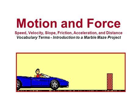 Motion and Force Speed, Velocity, Slope, Friction, Acceleration, and Distance Vocabulary Terms - Introduction to a Marble Maze Project.
