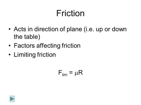 Friction Acts in direction of plane (i.e. up or down the table) Factors affecting friction Limiting friction F lim =  R.