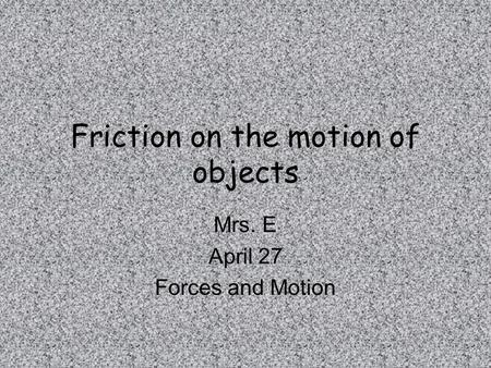 Friction on the motion of objects Mrs. E April 27 Forces and Motion.