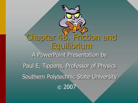 Chapter 4B. Friction and Equilibrium A PowerPoint Presentation by Paul E. Tippens, Professor of Physics Southern Polytechnic State University A PowerPoint.