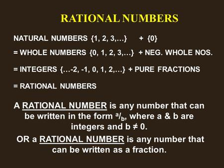 RATIONAL NUMBERS NATURAL NUMBERS {1, 2, 3,…}+ {0} = WHOLE NUMBERS {0, 1, 2, 3,…}+ NEG. WHOLE NOS. = INTEGERS {…-2, -1, 0, 1, 2,…}+ PURE FRACTIONS = RATIONAL.