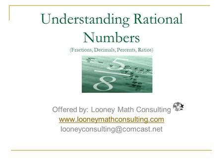Understanding Rational Numbers (Fractions, Decimals, Percents, Ratios) Offered by: Looney Math Consulting