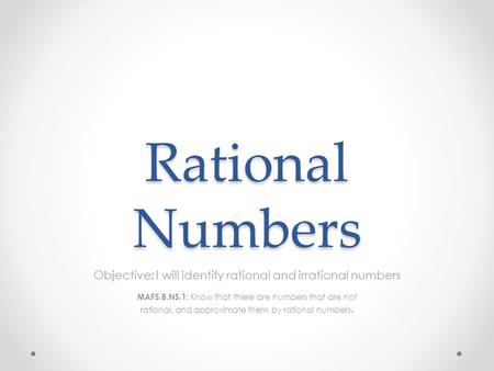 Rational Numbers Objective: I will identify rational and irrational numbers MAFS.8.NS.1: Know that there are numbers that are not rational, and approximate.
