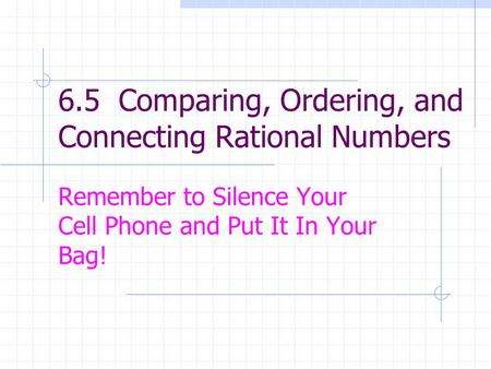 6.5 Comparing, Ordering, and Connecting Rational Numbers Remember to Silence Your Cell Phone and Put It In Your Bag!