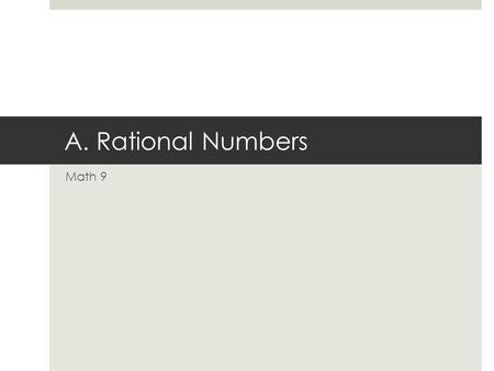 A. Rational Numbers Math 9. Outcomes  N9.2 N9.2  Demonstrate understanding of rational numbers including:  comparing and ordering  relating to other.