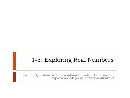 1-3: Exploring Real Numbers Essential Question: What is a rational number? How can you express an integer as a rational number?